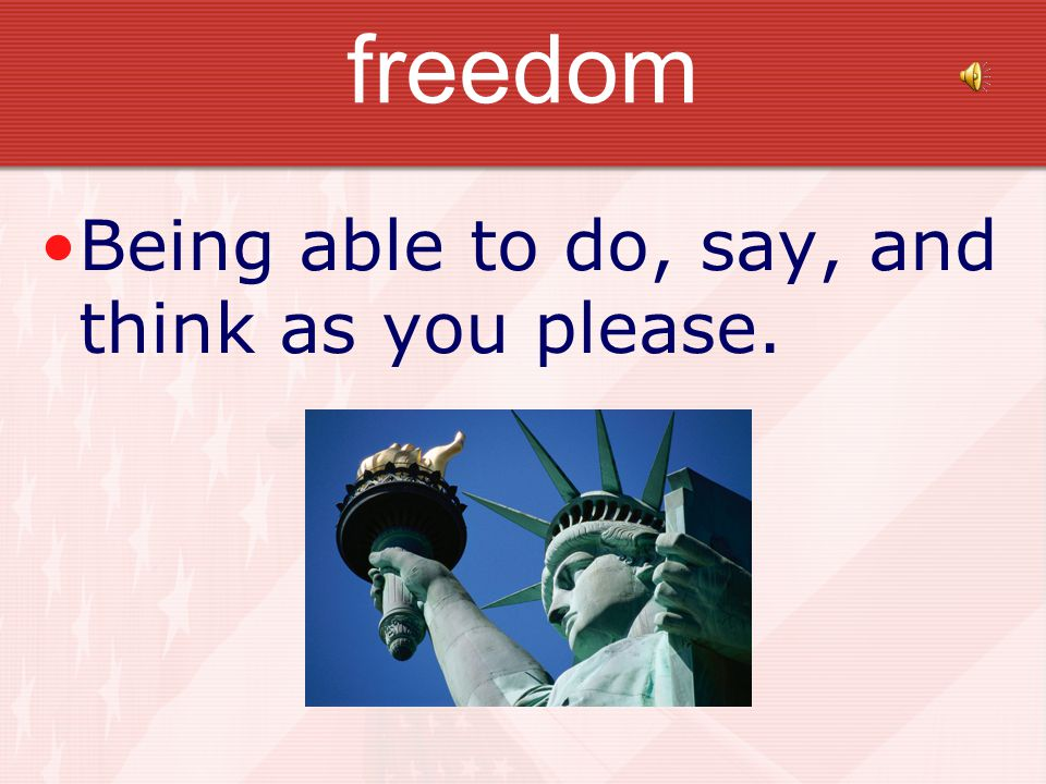 freedom Being able to do, say, and think as you please.