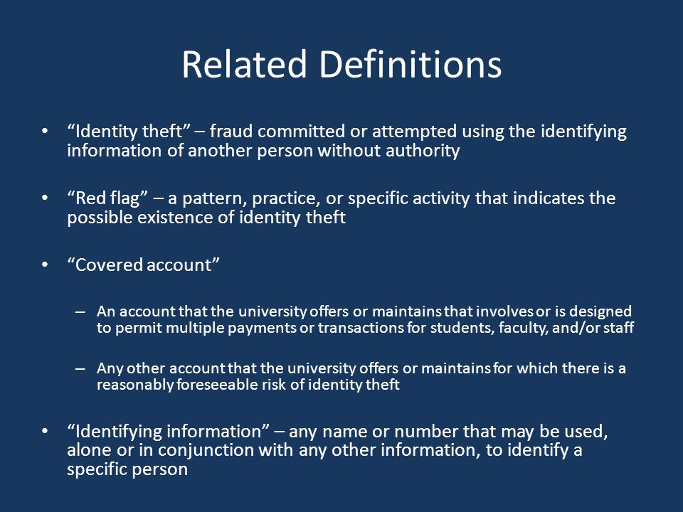 Related Definitions Identity theft – fraud committed or attempted using the identifying information of another person without authority Red flag – a pattern, practice, or specific activity that indicates the possible existence of identity theft Covered account – An account that the university offers or maintains that involves or is designed to permit multiple payments or transactions for students, faculty, and/or staff – Any other account that the university offers or maintains for which there is a reasonably foreseeable risk of identity theft Identifying information – any name or number that may be used, alone or in conjunction with any other information, to identify a specific person
