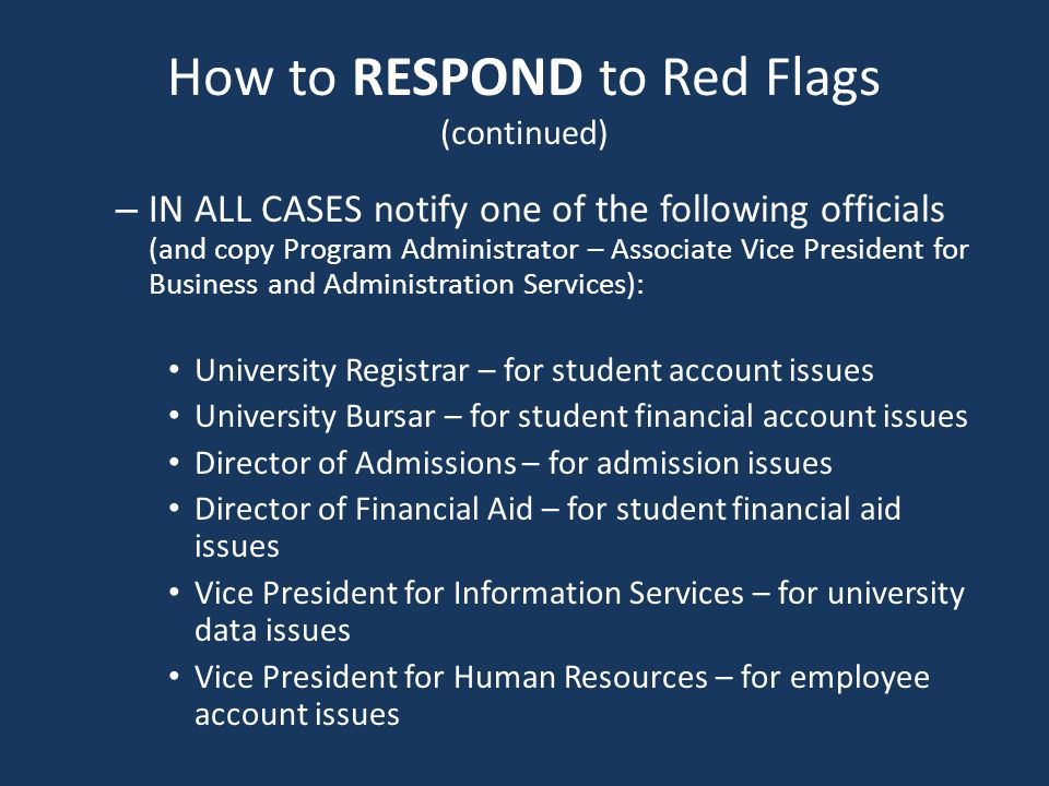 How to RESPOND to Red Flags (continued) – IN ALL CASES notify one of the following officials (and copy Program Administrator – Associate Vice President for Business and Administration Services): University Registrar – for student account issues University Bursar – for student financial account issues Director of Admissions – for admission issues Director of Financial Aid – for student financial aid issues Vice President for Information Services – for university data issues Vice President for Human Resources – for employee account issues
