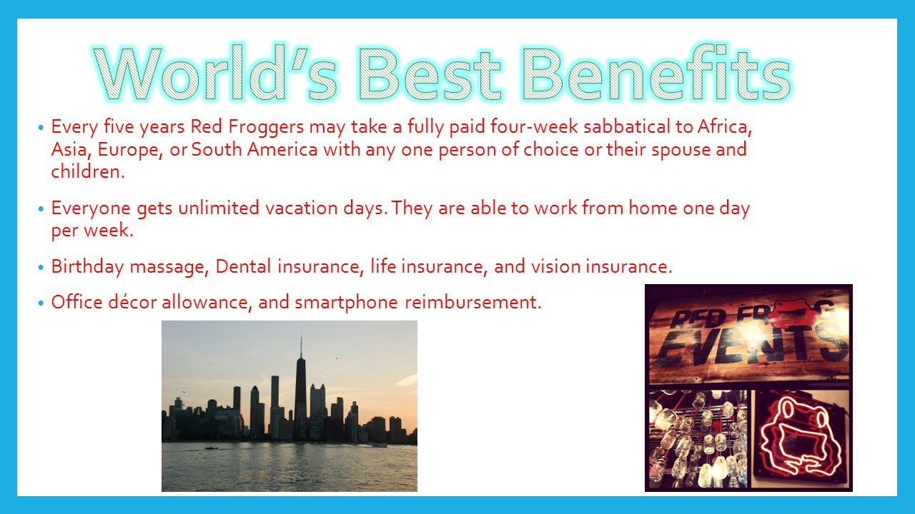Every five years Red Froggers may take a fully paid four-week sabbatical to Africa, Asia, Europe, or South America with any one person of choice or th