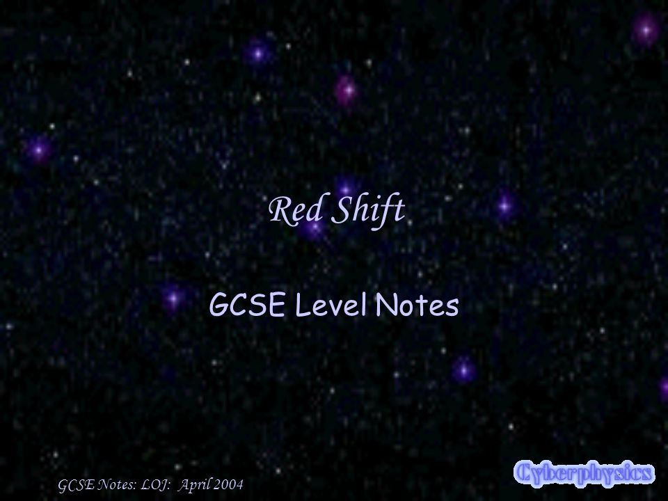 GCSE Notes: LOJ: April 2004 Red Shift and Blue Shift The apparent shift of light is toward the red when the emission source is moving away from us It is toward the blue when the emitter is moving toward us.