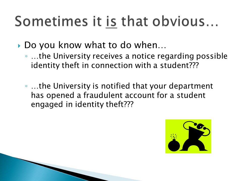  Do you know what to do when… ◦ …the University receives a notice regarding possible identity theft in connection with a student??.