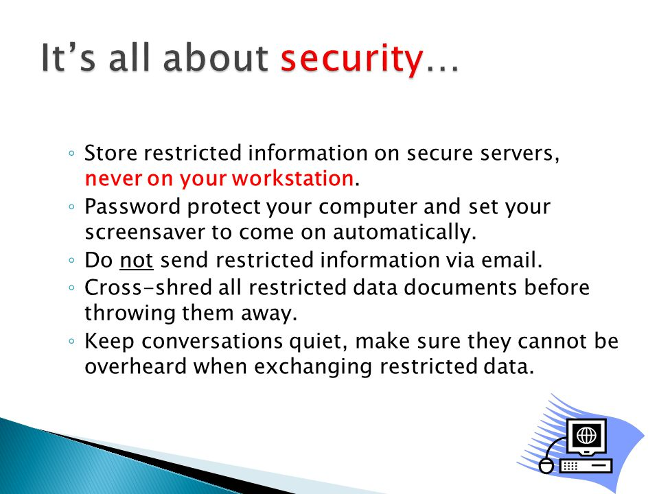 ◦ Store restricted information on secure servers, never on your workstation.