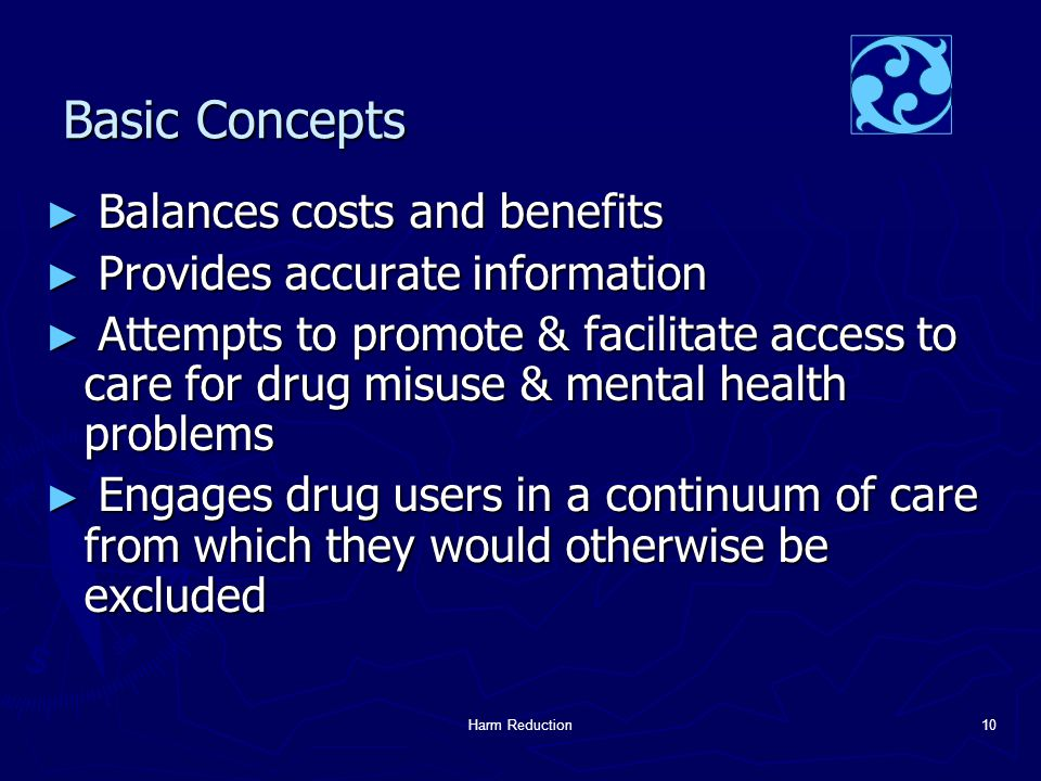 Harm Reduction10 Basic Concepts ► Balances costs and benefits ► Provides accurate information ► Attempts to promote & facilitate access to care for drug misuse & mental health problems ► Engages drug users in a continuum of care from which they would otherwise be excluded