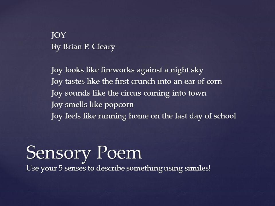 JOY By Brian P. Cleary Joy looks like fireworks against a night sky Joy tastes like the first crunch into an ear of corn Joy sounds like the circus co