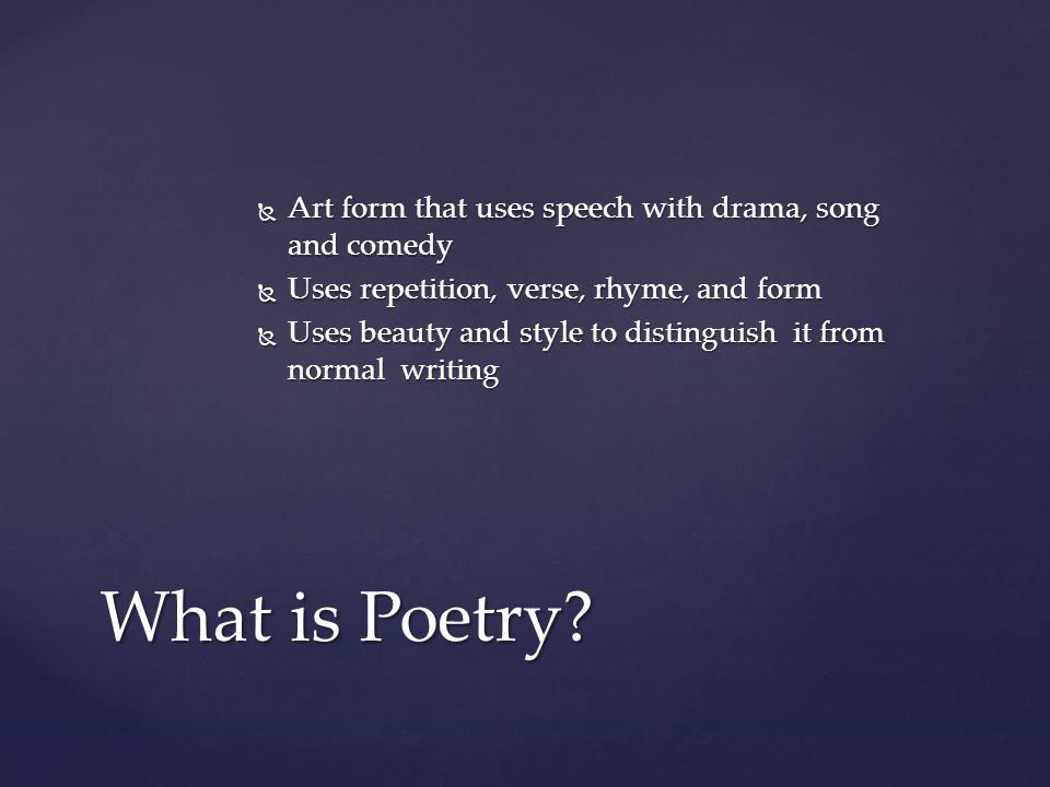  Art form that uses speech with drama, song and comedy  Uses repetition, verse, rhyme, and form  Uses beauty and style to distinguish it from normal writing What is Poetry