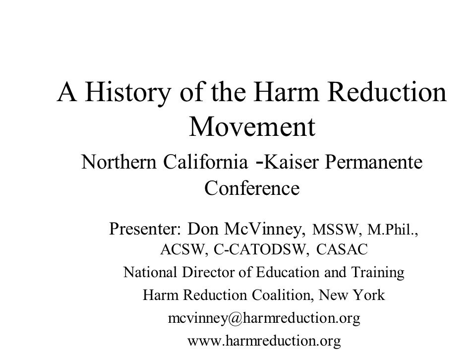A History of the Harm Reduction Movement Northern California - Kaiser Permanente Conference Presenter: Don McVinney, MSSW, M.Phil., ACSW, C-CATODSW, CASAC National Director of Education and Training Harm Reduction Coalition, New York mcvinney@harmreduction.org www.harmreduction.org