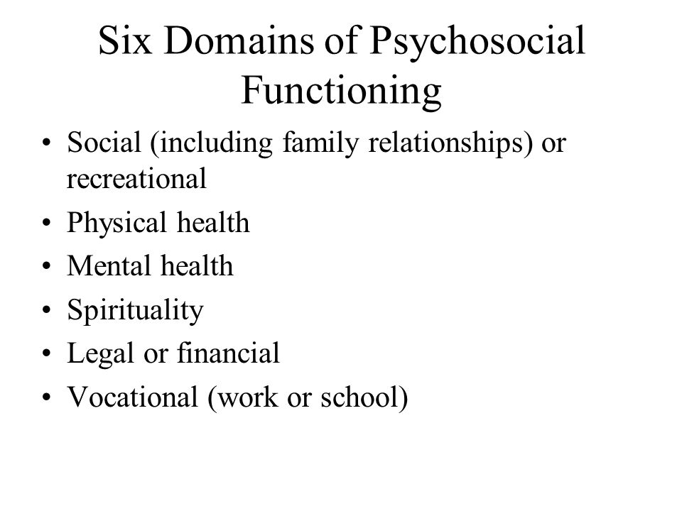 Six Domains of Psychosocial Functioning Social (including family relationships) or recreational Physical health Mental health Spirituality Legal or financial Vocational (work or school)