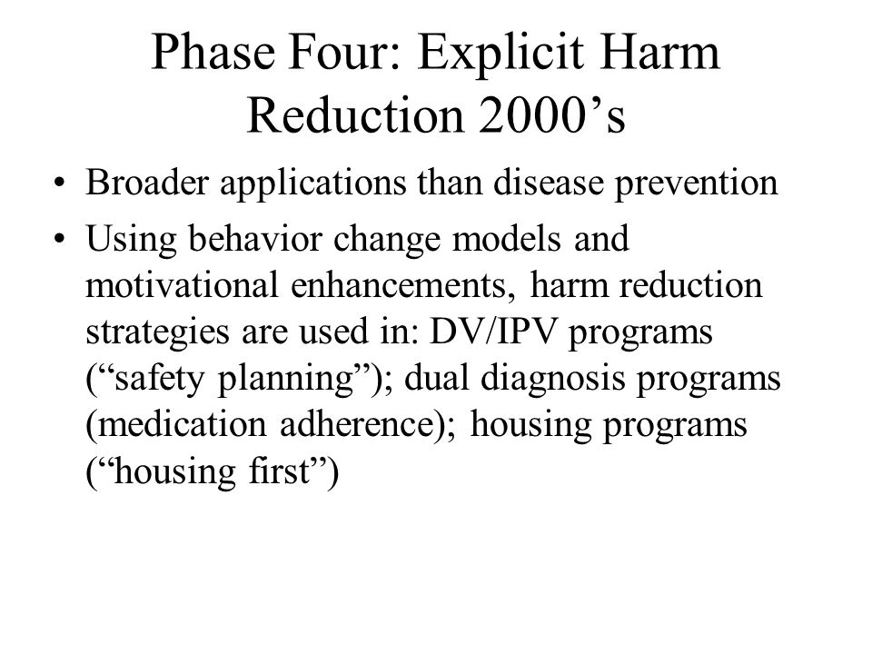 Phase Four: Explicit Harm Reduction 2000's Broader applications than disease prevention Using behavior change models and motivational enhancements, harm reduction strategies are used in: DV/IPV programs ( safety planning ); dual diagnosis programs (medication adherence); housing programs ( housing first )