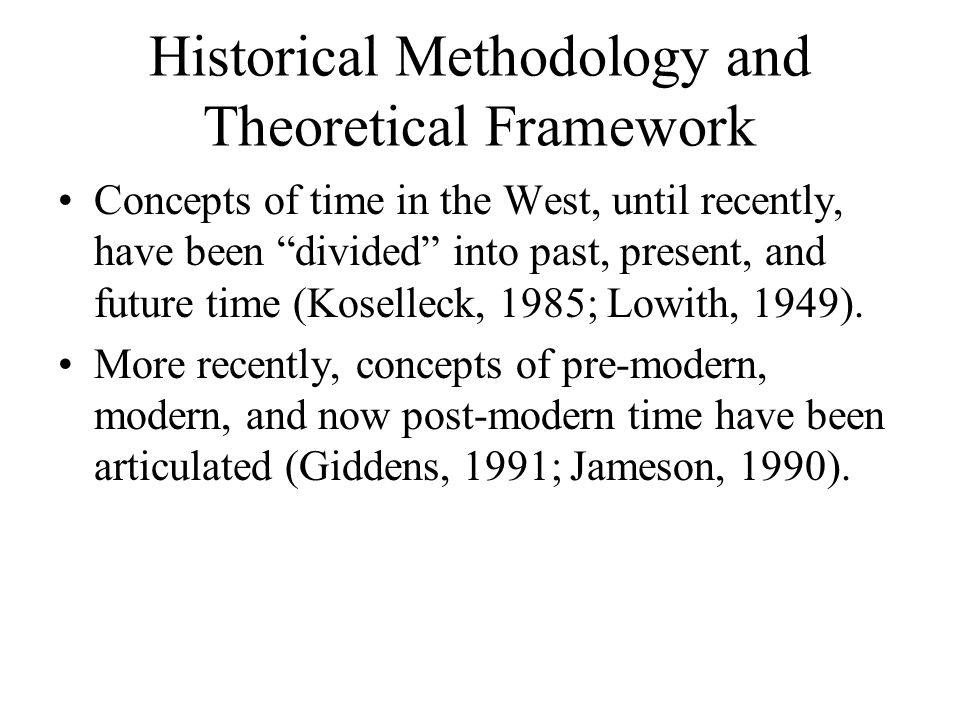 Historical Methodology and Theoretical Framework Concepts of time in the West, until recently, have been divided into past, present, and future time (Koselleck, 1985; Lowith, 1949).