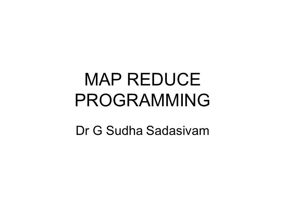 MAP REDUCE PROGRAMMING Dr G Sudha Sadasivam