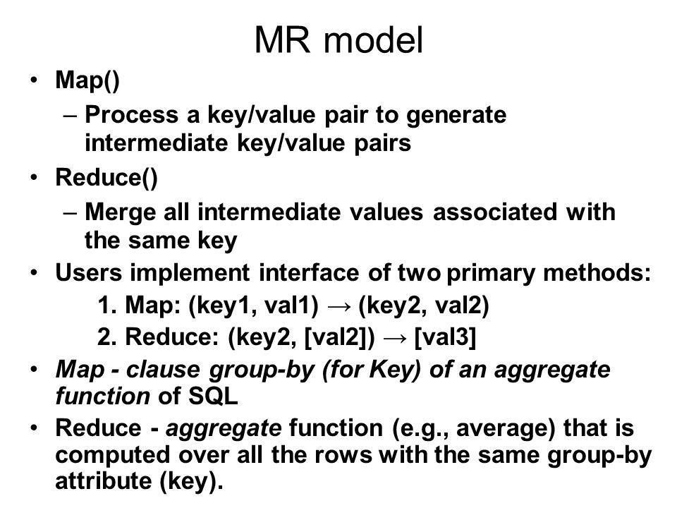 MR model Map()‏ –Process a key/value pair to generate intermediate key/value pairs Reduce()‏ –Merge all intermediate values associated with the same key Users implement interface of two primary methods: 1.