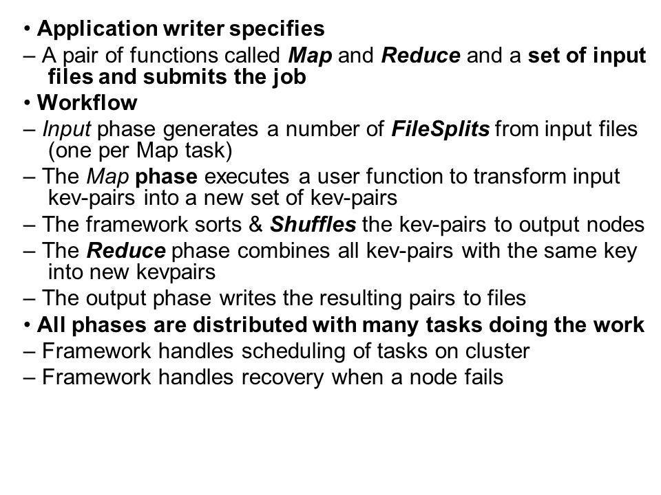 Application writer specifies – A pair of functions called Map and Reduce and a set of input files and submits the job Workflow – Input phase generates a number of FileSplits from input files (one per Map task) – The Map phase executes a user function to transform input kev-pairs into a new set of kev-pairs – The framework sorts & Shuffles the kev-pairs to output nodes – The Reduce phase combines all kev-pairs with the same key into new kevpairs – The output phase writes the resulting pairs to files All phases are distributed with many tasks doing the work – Framework handles scheduling of tasks on cluster – Framework handles recovery when a node fails