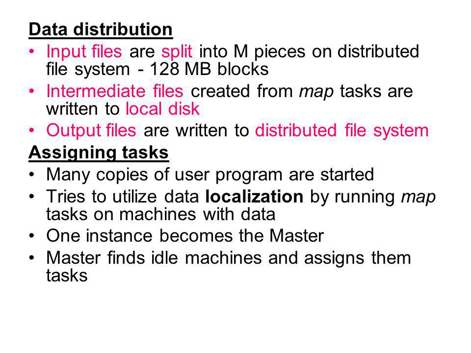 Data distribution Input files are split into M pieces on distributed file system MB blocks Intermediate files created from map tasks are written to local disk Output files are written to distributed file system Assigning tasks Many copies of user program are started Tries to utilize data localization by running map tasks on machines with data One instance becomes the Master Master finds idle machines and assigns them tasks