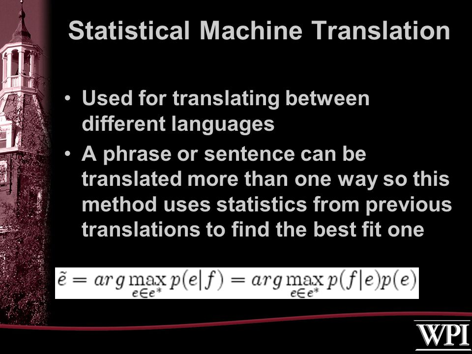 Used for translating between different languages A phrase or sentence can be translated more than one way so this method uses statistics from previous translations to find the best fit one Statistical Machine Translation