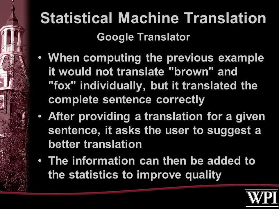 Google Translator When computing the previous example it would not translate brown and fox individually, but it translated the complete sentence correctly After providing a translation for a given sentence, it asks the user to suggest a better translation The information can then be added to the statistics to improve quality Statistical Machine Translation