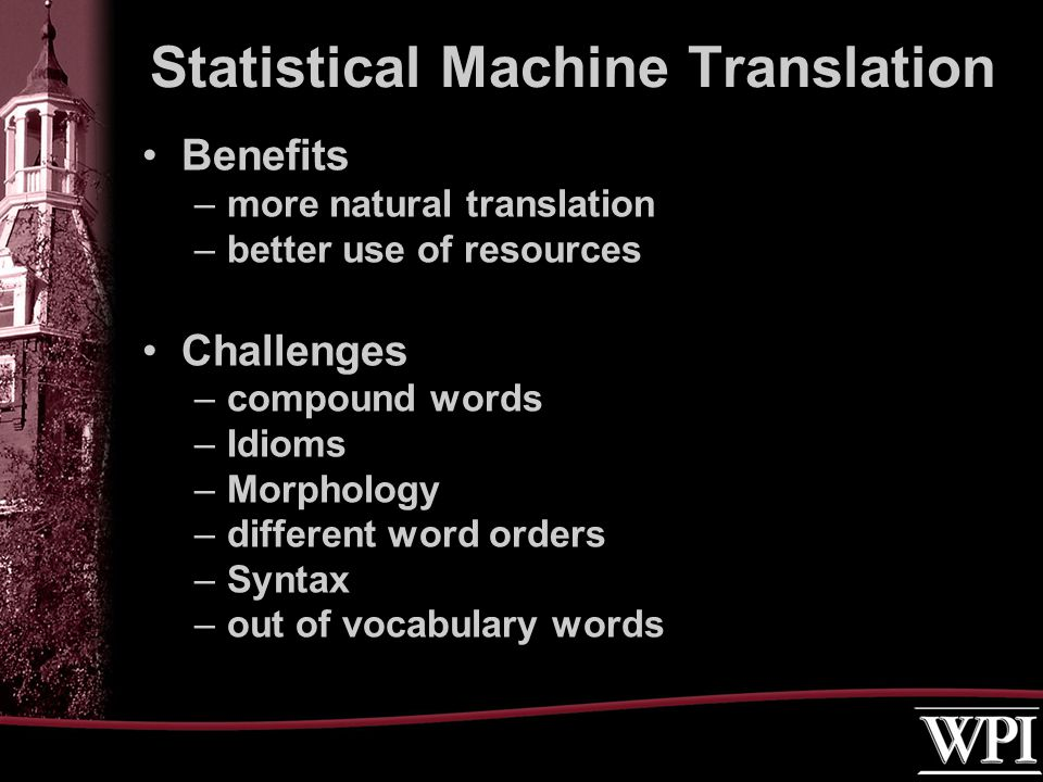 Benefits –more natural translation –better use of resources Challenges –compound words –Idioms –Morphology –different word orders –Syntax –out of vocabulary words Statistical Machine Translation