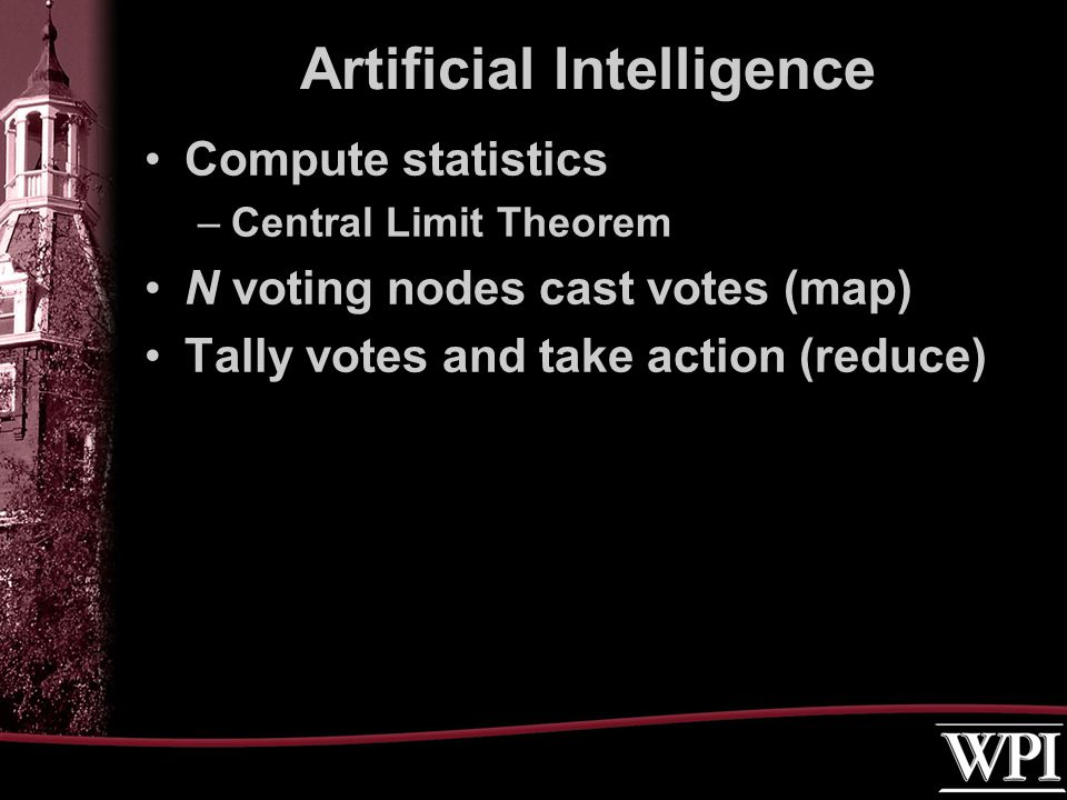 Compute statistics –Central Limit Theorem N voting nodes cast votes (map) Tally votes and take action (reduce) Artificial Intelligence