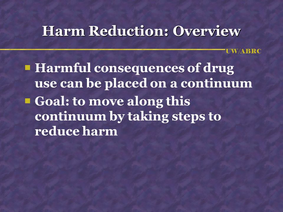 UW/ABRC Harm Reduction: Overview  Harmful consequences of drug use can be placed on a continuum  Goal: to move along this continuum by taking steps to reduce harm