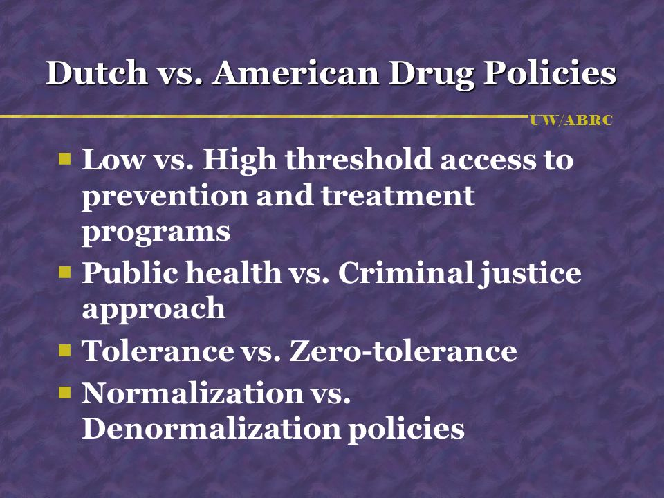 UW/ABRC Dutch vs. American Drug Policies  Low vs.
