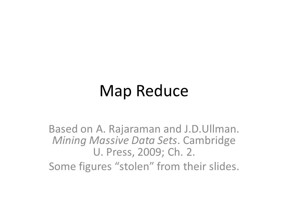 Map Reduce Based on A. Rajaraman and J.D.Ullman. Mining Massive Data Sets.