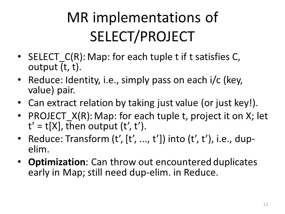 MR implementations of SELECT/PROJECT SELECT_C(R): Map: for each tuple t if t satisfies C, output (t, t).