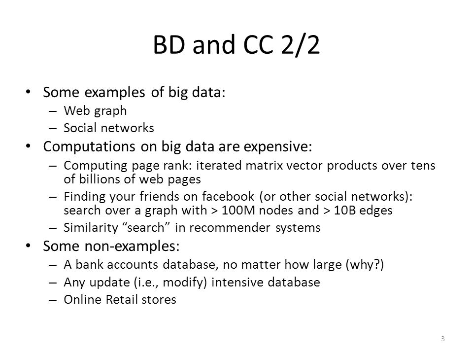 BD and CC 2/2 Some examples of big data: – Web graph – Social networks Computations on big data are expensive: – Computing page rank: iterated matrix vector products over tens of billions of web pages – Finding your friends on facebook (or other social networks): search over a graph with > 100M nodes and > 10B edges – Similarity search in recommender systems Some non-examples: – A bank accounts database, no matter how large (why ) – Any update (i.e., modify) intensive database – Online Retail stores 3