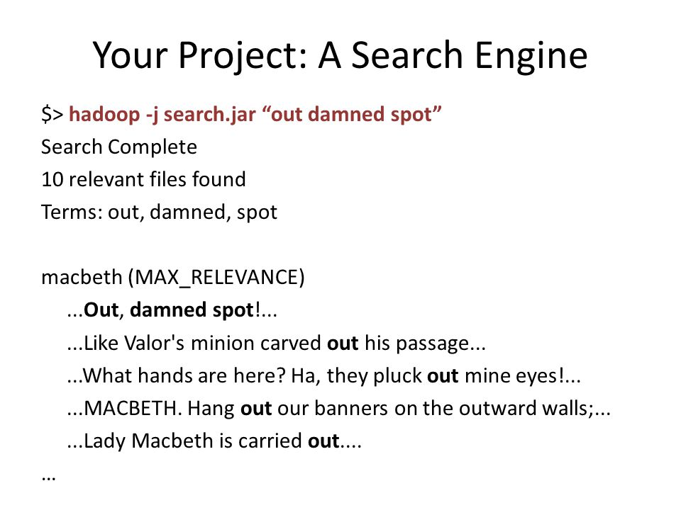 Your Project: A Search Engine $> hadoop -j search.jar out damned spot Search Complete 10 relevant files found Terms: out, damned, spot macbeth (MAX_RELEVANCE)...Out, damned spot!......Like Valor s minion carved out his passage......What hands are here.