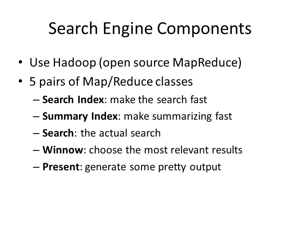 Search Engine Components Use Hadoop (open source MapReduce) 5 pairs of Map/Reduce classes – Search Index: make the search fast – Summary Index: make summarizing fast – Search: the actual search – Winnow: choose the most relevant results – Present: generate some pretty output