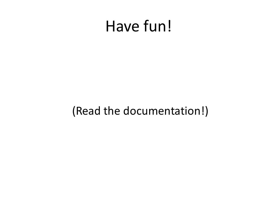 Have fun! (Read the documentation!)