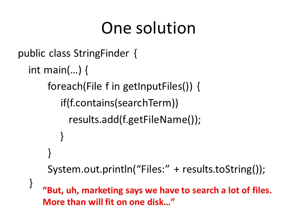 One solution public class StringFinder { int main(…) { foreach(File f in getInputFiles()) { if(f.contains(searchTerm)) results.add(f.getFileName()); } System.out.println( Files: + results.toString()); } But, uh, marketing says we have to search a lot of files.