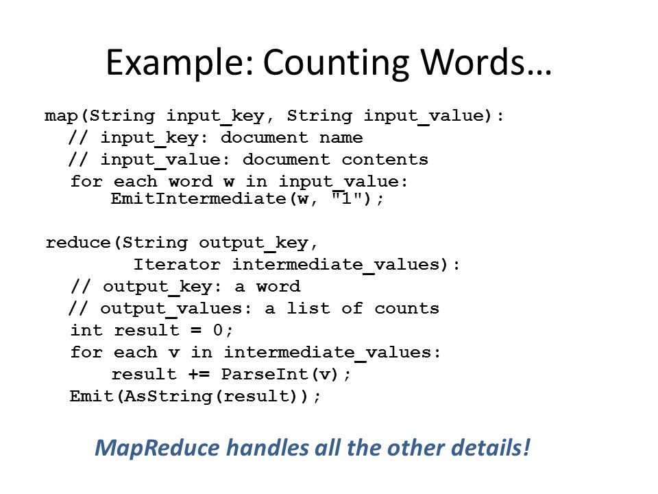 Example: Counting Words… map(String input_key, String input_value): // input_key: document name // input_value: document contents for each word w in input_value: EmitIntermediate(w, 1 ); reduce(String output_key, Iterator intermediate_values): // output_key: a word // output_values: a list of counts int result = 0; for each v in intermediate_values: result += ParseInt(v); Emit(AsString(result)); MapReduce handles all the other details!