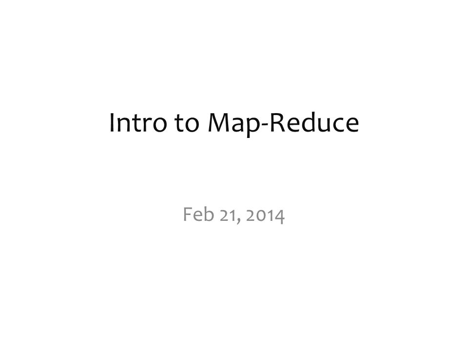 Intro to Map-Reduce Feb 21, 2014