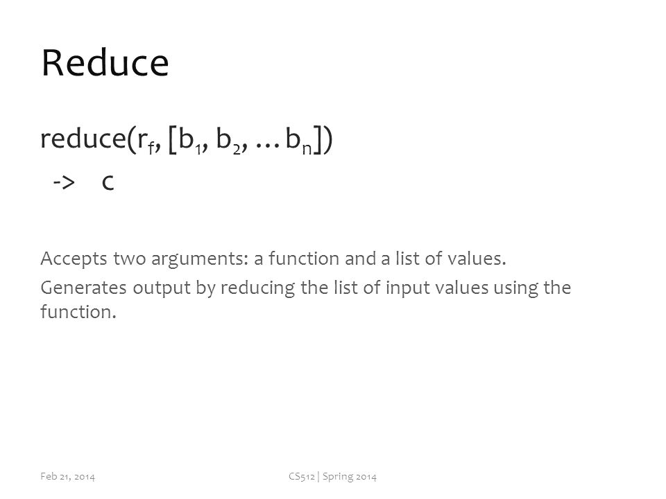 Reduce reduce(r f, [b 1, b 2, …b n ]) -> c Accepts two arguments: a function and a list of values.