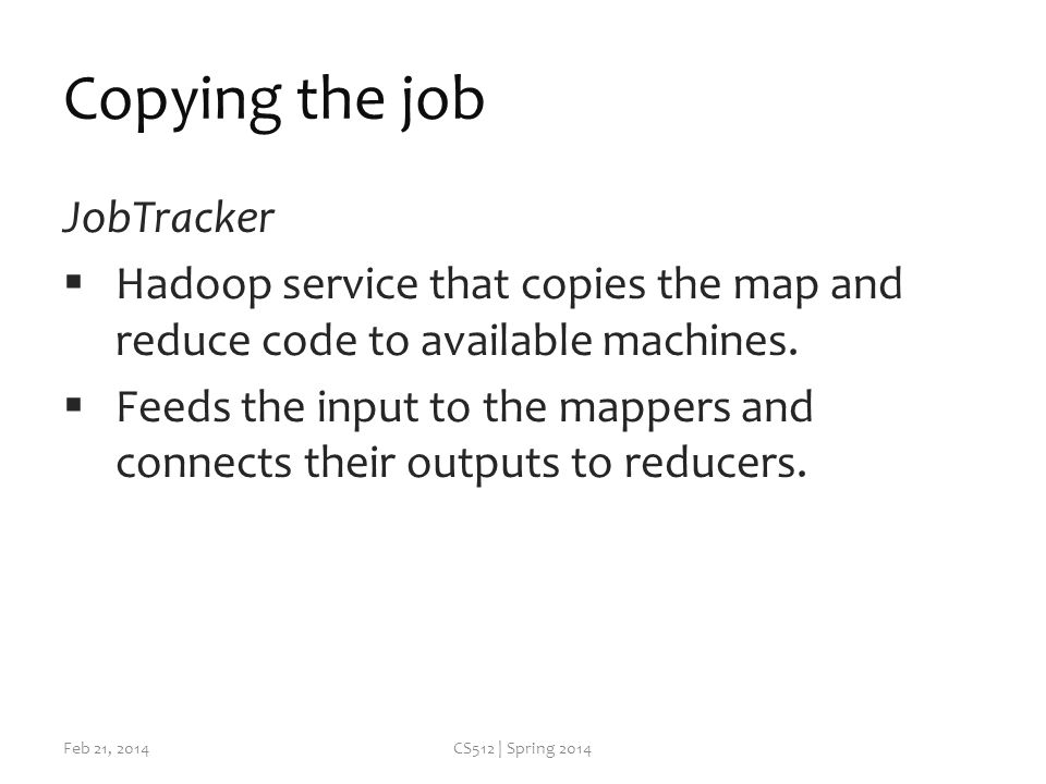 Copying the job JobTracker  Hadoop service that copies the map and reduce code to available machines.