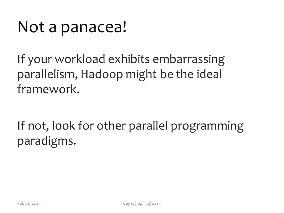 Not a panacea! If your workload exhibits embarrassing parallelism, Hadoop might be the ideal framework. If not, look for other parallel programming pa