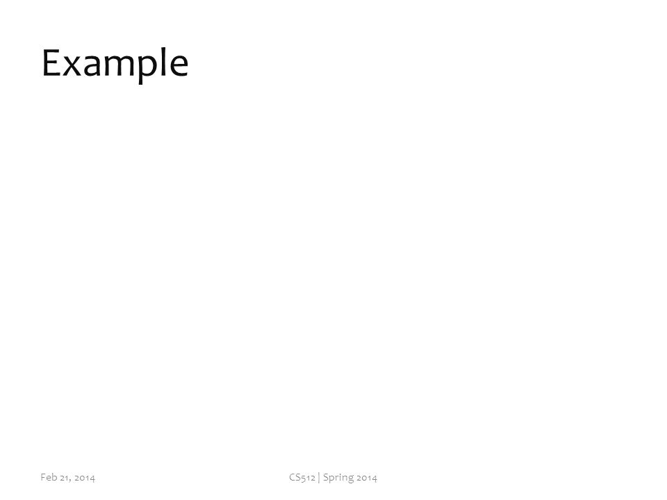Example Feb 21, 2014CS512 | Spring 2014