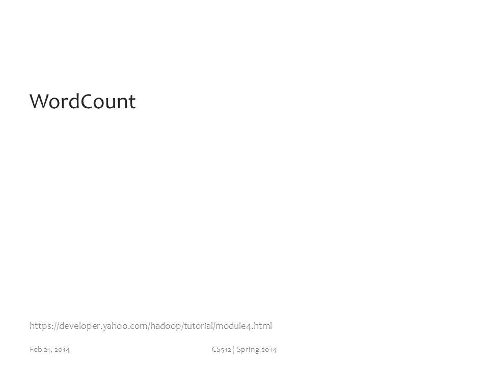 WordCount Feb 21, 2014CS512 | Spring 2014 https://developer.yahoo.com/hadoop/tutorial/module4.html