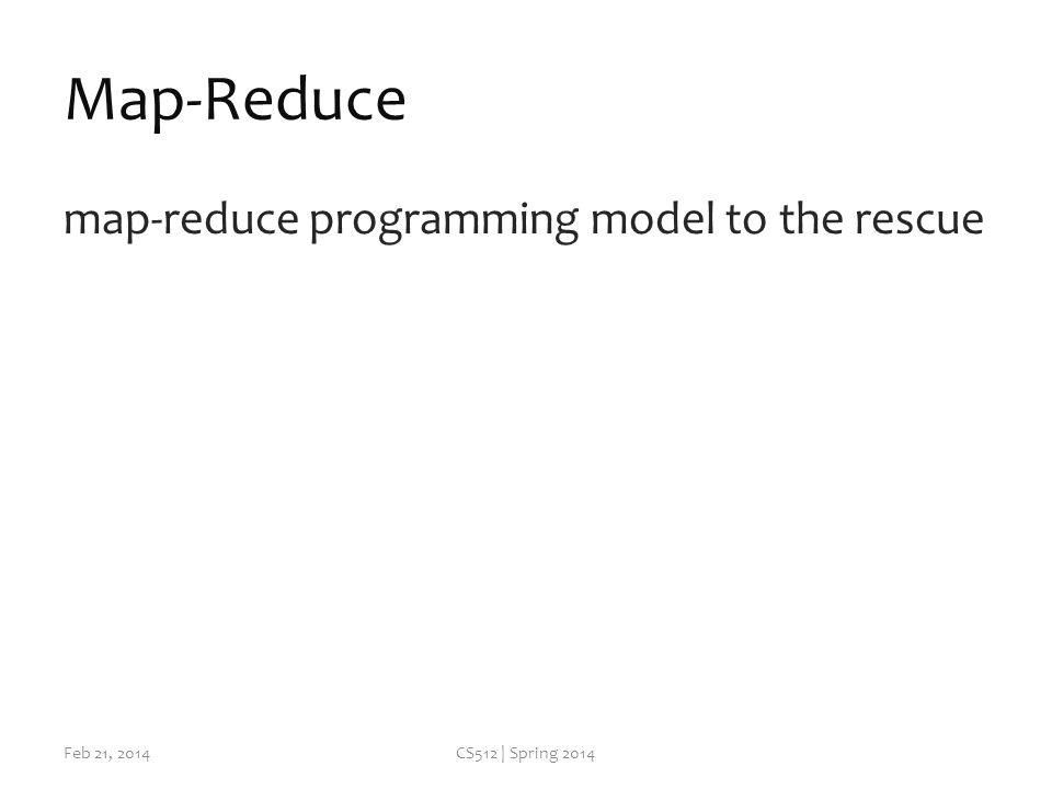 Map-Reduce map-reduce programming model to the rescue Feb 21, 2014CS512 | Spring 2014
