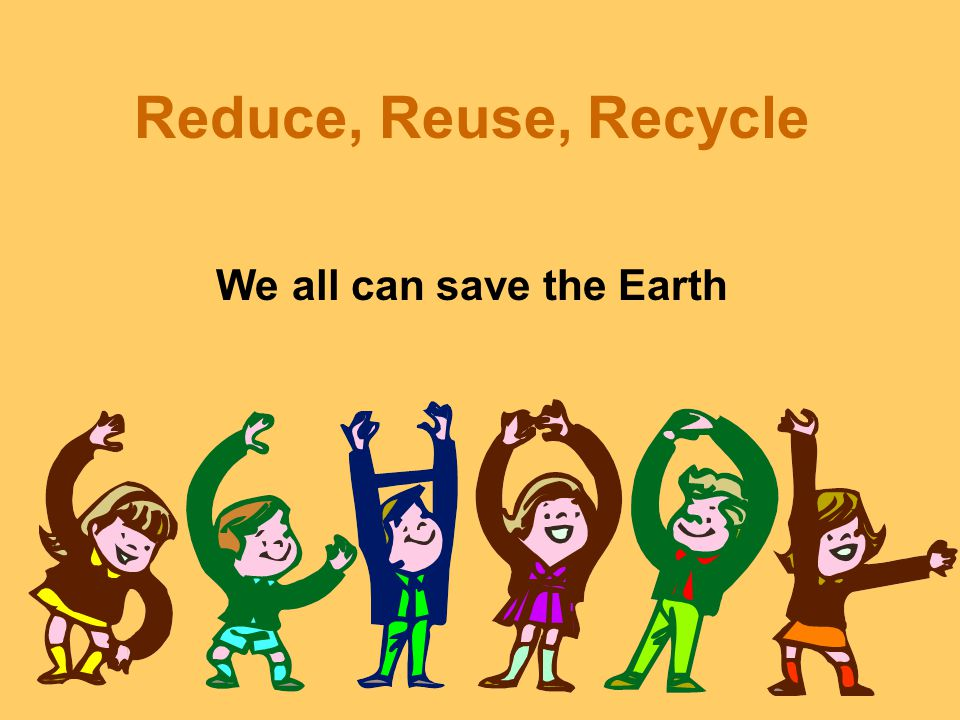 Reduce, Reuse, Recycle We all can save the Earth