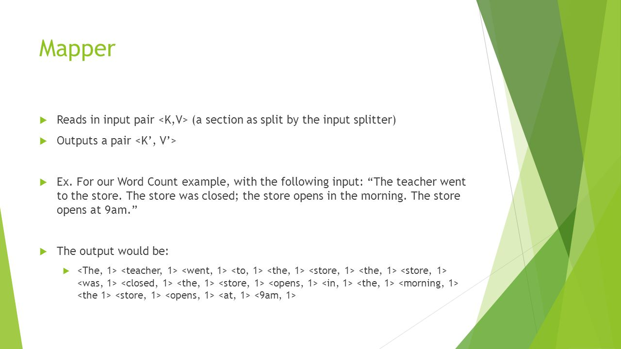 """Mapper  Reads in input pair (a section as split by the input splitter)  Outputs a pair  Ex. For our Word Count example, with the following input: """""""