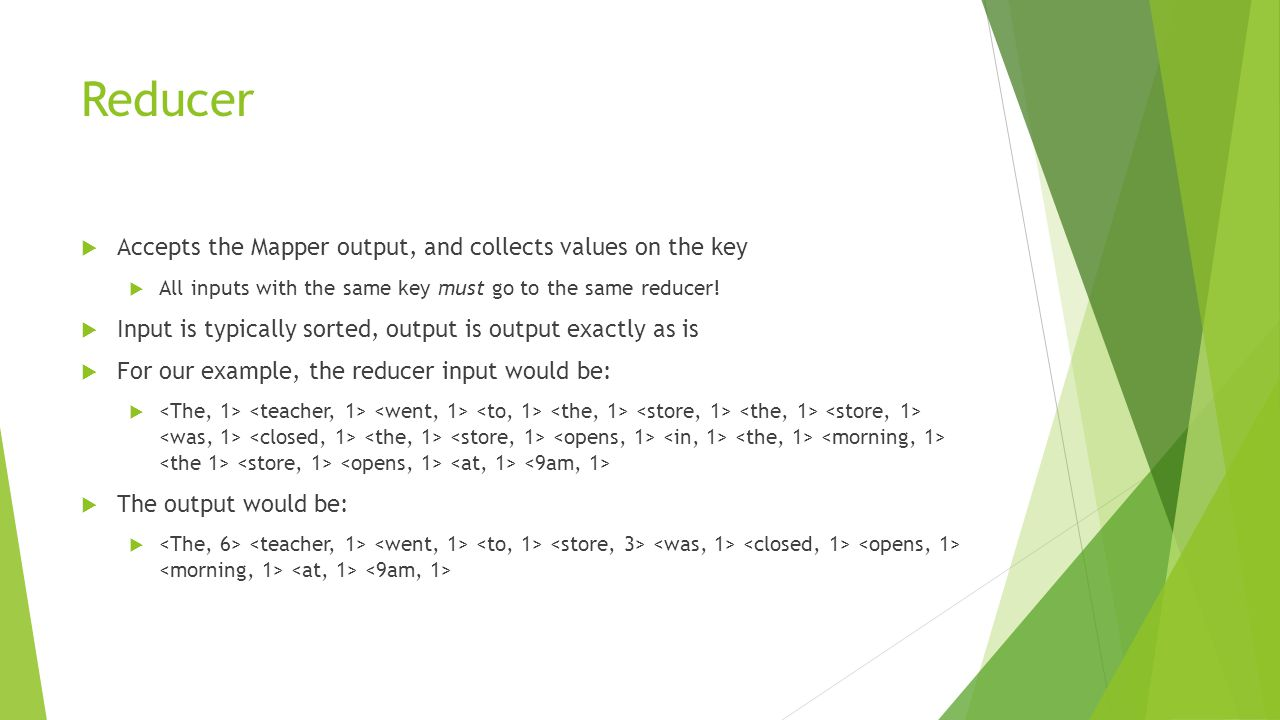 Reducer  Accepts the Mapper output, and collects values on the key  All inputs with the same key must go to the same reducer!  Input is typically s