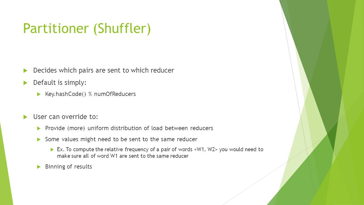 Partitioner (Shuffler)  Decides which pairs are sent to which reducer  Default is simply:  Key.hashCode() % numOfReducers  User can override to:  Provide (more) uniform distribution of load between reducers  Some values might need to be sent to the same reducer  Ex.