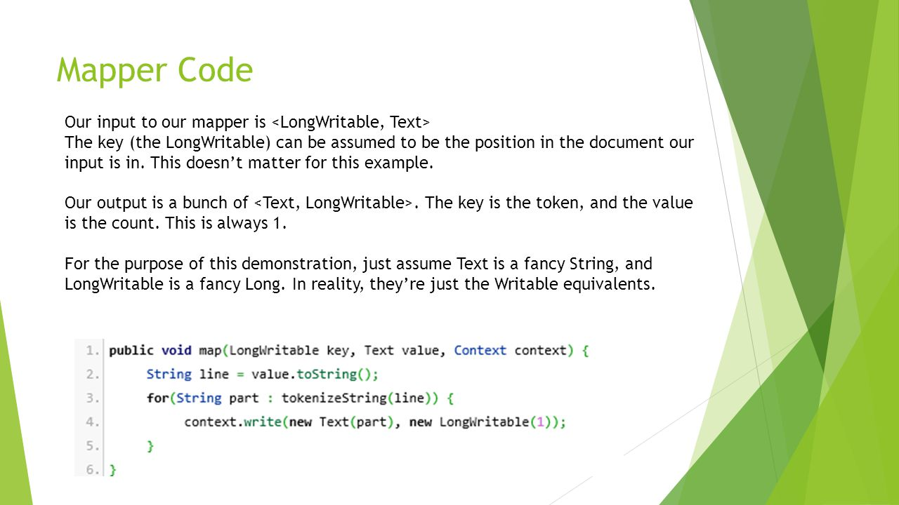 Mapper Code Our input to our mapper is The key (the LongWritable) can be assumed to be the position in the document our input is in. This doesn't matt