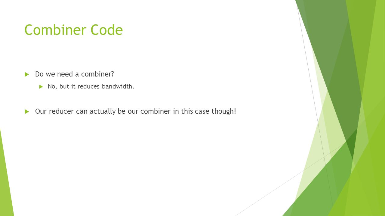 Combiner Code  Do we need a combiner?  No, but it reduces bandwidth.  Our reducer can actually be our combiner in this case though!