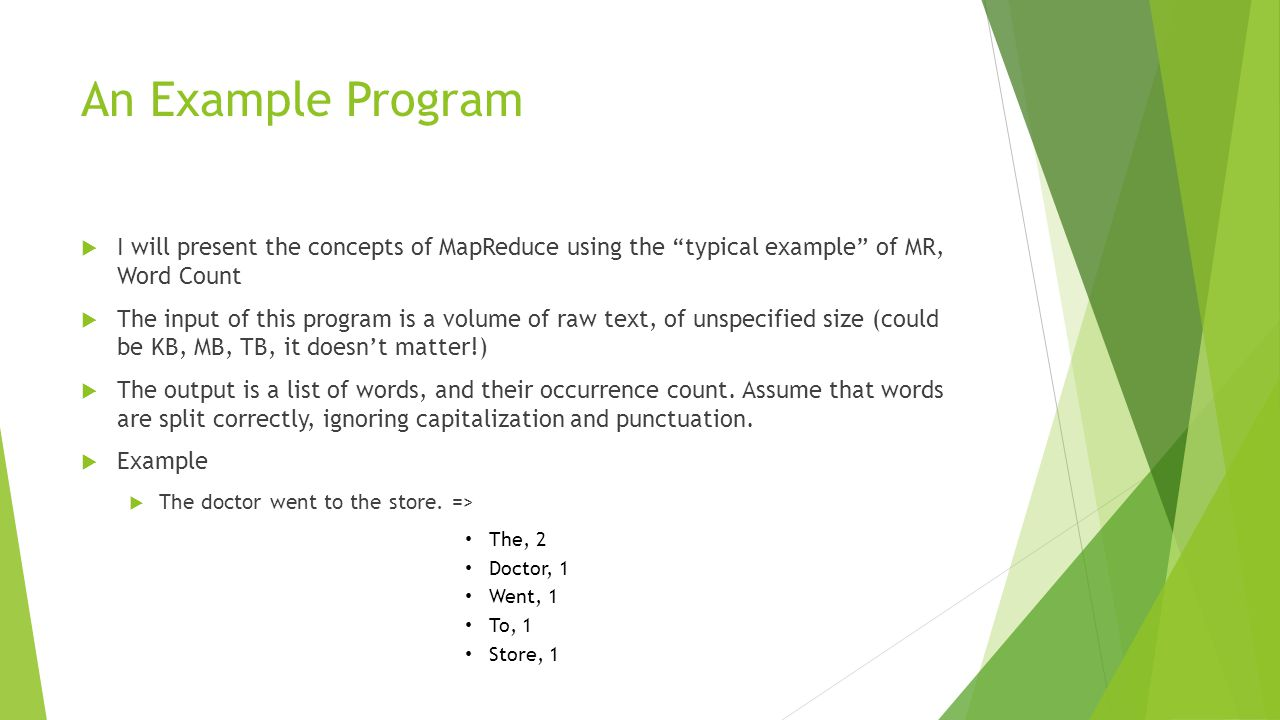 """An Example Program  I will present the concepts of MapReduce using the """"typical example"""" of MR, Word Count  The input of this program is a volume of"""