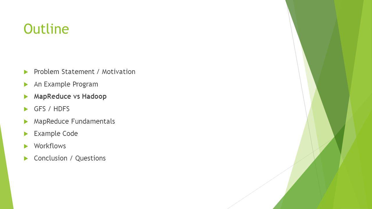 Outline  Problem Statement / Motivation  An Example Program  MapReduce vs Hadoop  GFS / HDFS  MapReduce Fundamentals  Example Code  Workflows 