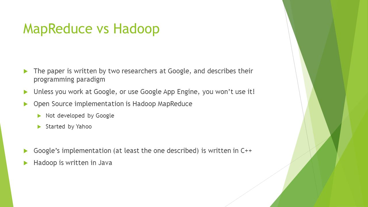 MapReduce vs Hadoop  The paper is written by two researchers at Google, and describes their programming paradigm  Unless you work at Google, or use Google App Engine, you won't use it.