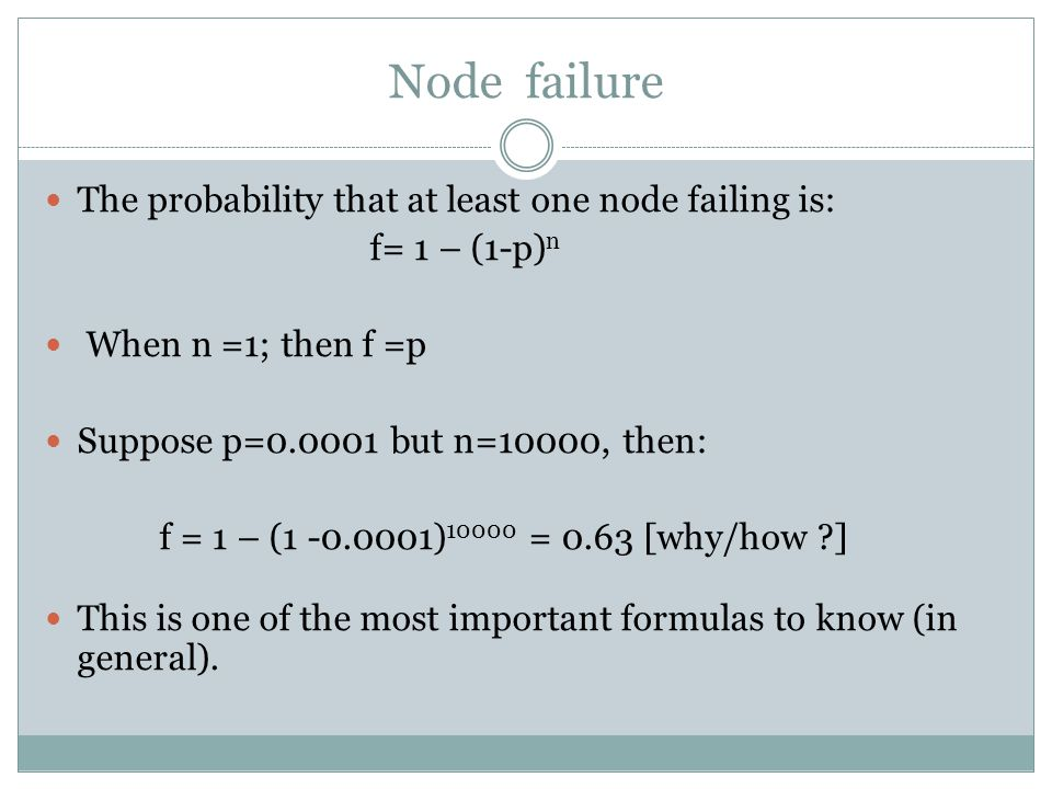 Node failure The probability that at least one node failing is: f= 1 – (1-p) n When n =1; then f =p Suppose p=0.0001 but n=10000, then: f = 1 – (1 -0.0001) 10000 = 0.63 [why/how ] This is one of the most important formulas to know (in general).
