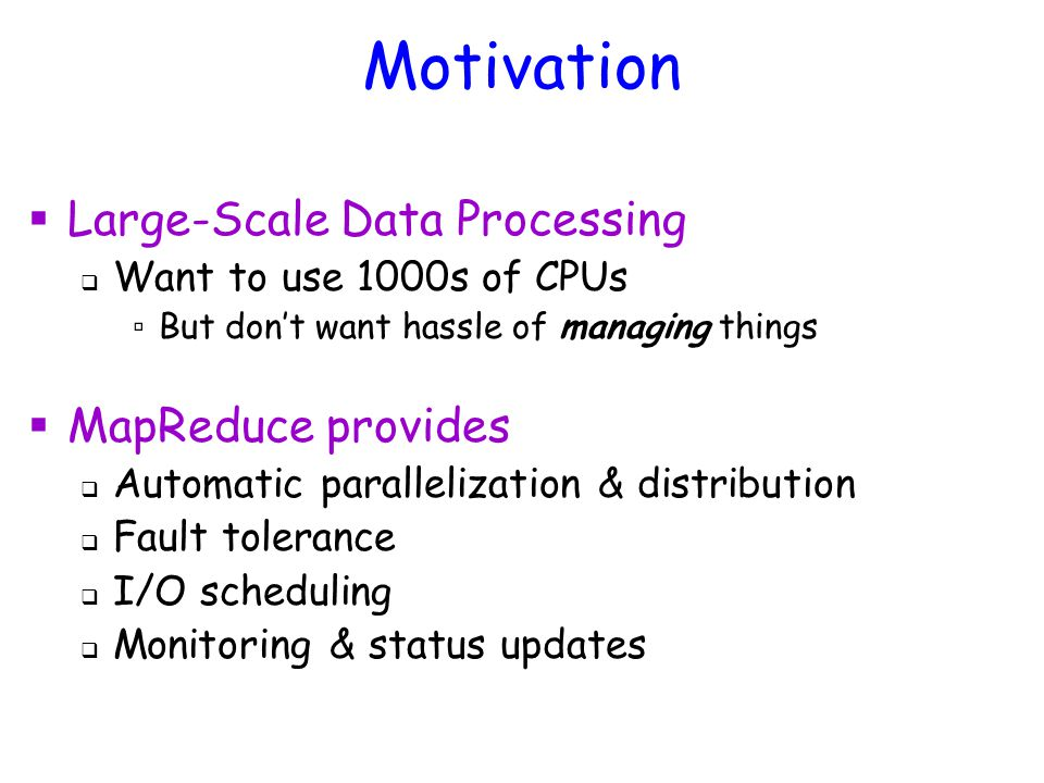 Motivation  Large-Scale Data Processing  Want to use 1000s of CPUs ▫ But don't want hassle of managing things  MapReduce provides  Automatic parallelization & distribution  Fault tolerance  I/O scheduling  Monitoring & status updates
